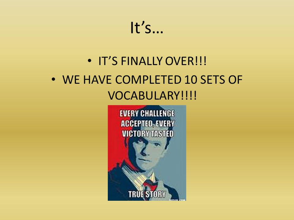 It's… IT'S FINALLY OVER!!! WE HAVE COMPLETED 10 SETS OF VOCABULARY!!!!