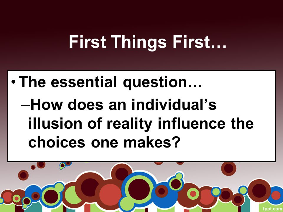 First Things First… The essential question… –How does an individual's illusion of reality influence the choices one makes?