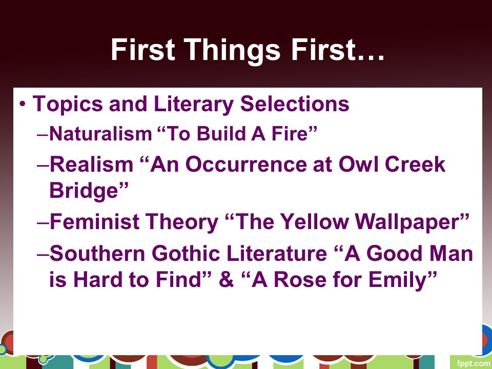 First Things First… Topics and Literary Selections –Naturalism To Build A Fire –Realism An Occurrence at Owl Creek Bridge –Feminist Theory The Yellow Wallpaper –Southern Gothic Literature A Good Man is Hard to Find & A Rose for Emily