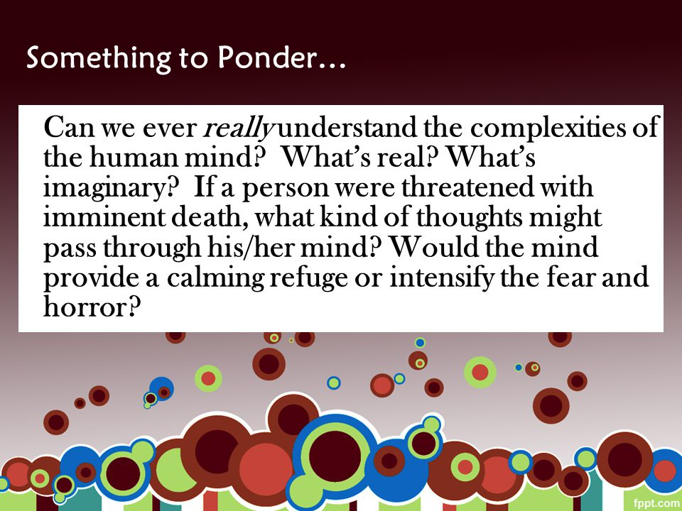 Something to Ponder… Can we ever really understand the complexities of the human mind? What's real? What's imaginary? If a person were threatened with
