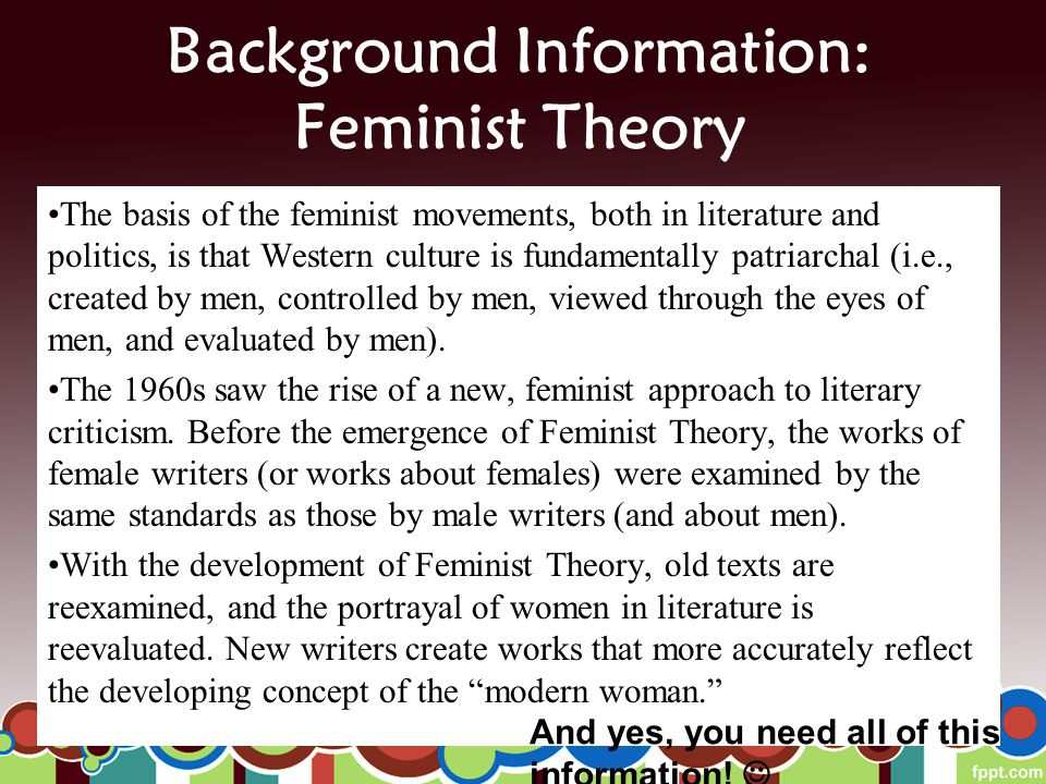 Background Information: Feminist Theory The basis of the feminist movements, both in literature and politics, is that Western culture is fundamentally patriarchal (i.e., created by men, controlled by men, viewed through the eyes of men, and evaluated by men).