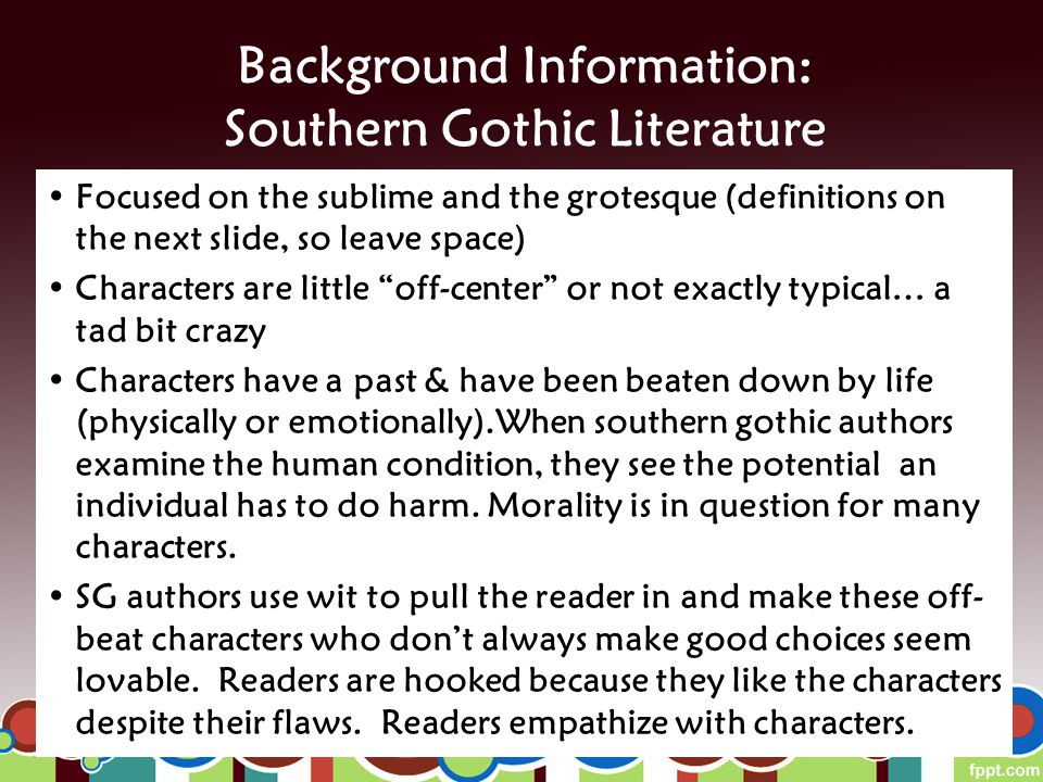 Background Information: Southern Gothic Literature Focused on the sublime and the grotesque (definitions on the next slide, so leave space) Characters are little off-center or not exactly typical… a tad bit crazy Characters have a past & have been beaten down by life (physically or emotionally).When southern gothic authors examine the human condition, they see the potential an individual has to do harm.