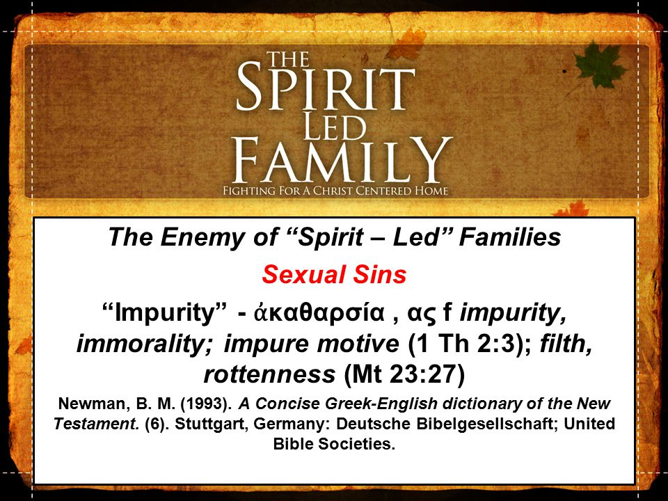 The Enemy of Spirit – Led Families Sexual Sins Sensuality – ἀ σέλγεια, ας – Self-Abandonment ἀ σέλγεια, ας f: behavior completely lacking in moral restraint, usually with the implication of sexual licentiousness—'licentious behavior, extreme immorality.' Louw, J.