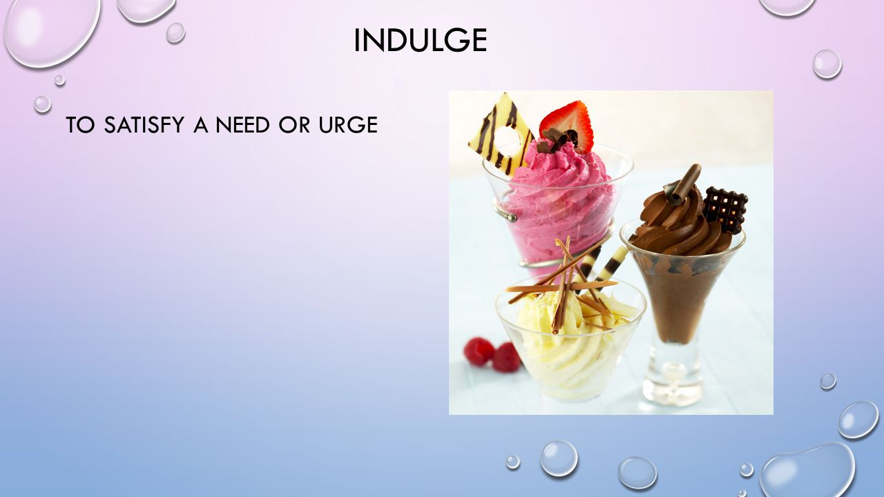 INDULGE TO SATISFY A NEED OR URGE