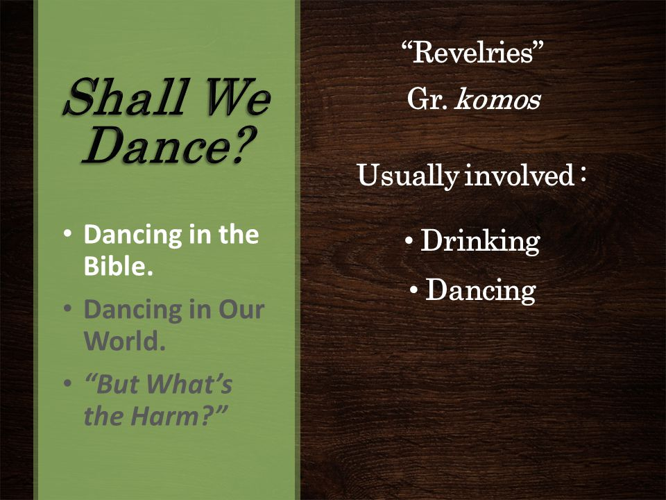 Revelries Gr. komos Usually involved : Drinking Dancing Dancing in the Bible.