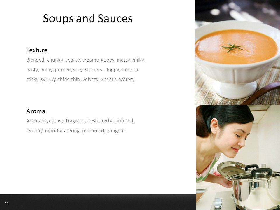 Soups and Sauces Texture Blended, chunky, coarse, creamy, gooey, messy, milky, pasty, pulpy, pureed, silky, slippery, sloppy, smooth, sticky, syrupy, thick, thin, velvety, viscous, watery.