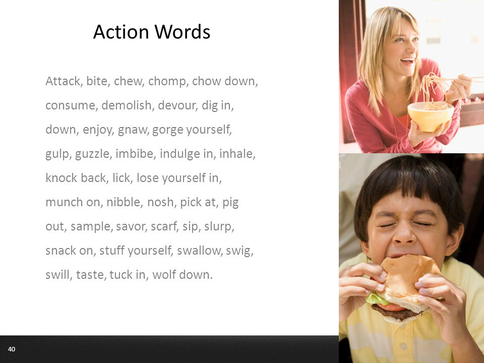 Action Words Attack, bite, chew, chomp, chow down, consume, demolish, devour, dig in, down, enjoy, gnaw, gorge yourself, gulp, guzzle, imbibe, indulge in, inhale, knock back, lick, lose yourself in, munch on, nibble, nosh, pick at, pig out, sample, savor, scarf, sip, slurp, snack on, stuff yourself, swallow, swig, swill, taste, tuck in, wolf down.