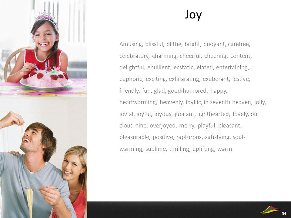 Joy Amusing, blissful, blithe, bright, buoyant, carefree, celebratory, charming, cheerful, cheering, content, delightful, ebullient, ecstatic, elated, entertaining, euphoric, exciting, exhilarating, exuberant, festive, friendly, fun, glad, good-humored, happy, heartwarming, heavenly, idyllic, in seventh heaven, jolly, jovial, joyful, joyous, jubilant, lighthearted, lovely, on cloud nine, overjoyed, merry, playful, pleasant, pleasurable, positive, rapturous, satisfying, soul- warming, sublime, thrilling, uplifting, warm.