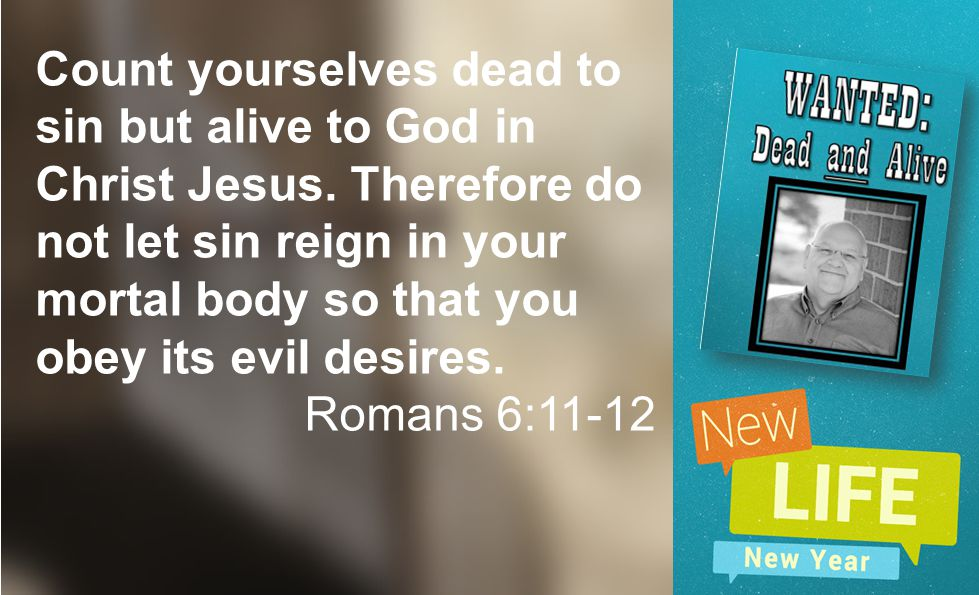 Count yourselves dead to sin but alive to God in Christ Jesus. Therefore do not let sin reign in your mortal body so that you obey its evil desires. R