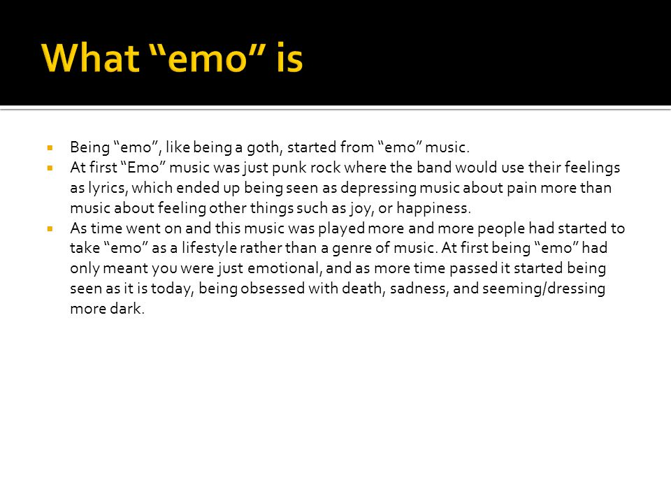  Being emo , like being a goth, started from emo music.