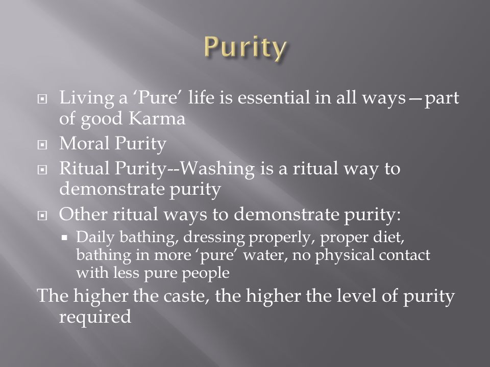  Living a 'Pure' life is essential in all ways—part of good Karma  Moral Purity  Ritual Purity--Washing is a ritual way to demonstrate purity  Other ritual ways to demonstrate purity:  Daily bathing, dressing properly, proper diet, bathing in more 'pure' water, no physical contact with less pure people The higher the caste, the higher the level of purity required