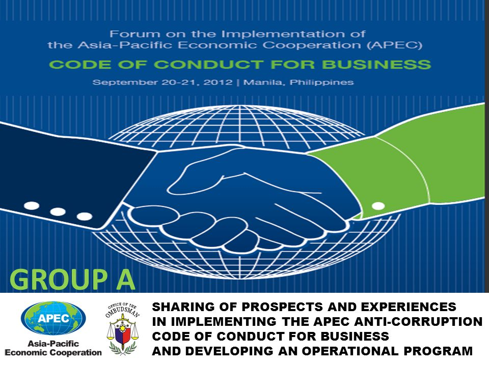 SHARING OF PROSPECTS AND EXPERIENCES IN IMPLEMENTING THE APEC ANTI-CORRUPTION CODE OF CONDUCT FOR BUSINESS AND DEVELOPING AN OPERATIONAL PROGRAM GROUP A