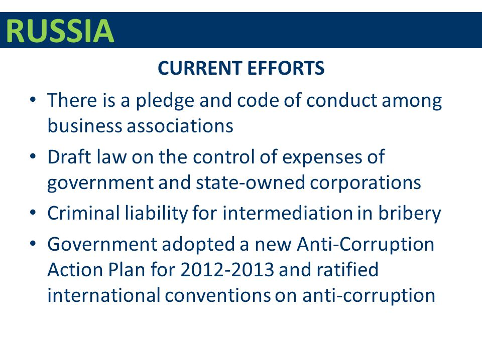 RUSSIA There is a pledge and code of conduct among business associations Draft law on the control of expenses of government and state-owned corporations Criminal liability for intermediation in bribery Government adopted a new Anti-Corruption Action Plan for 2012-2013 and ratified international conventions on anti-corruption CURRENT EFFORTS