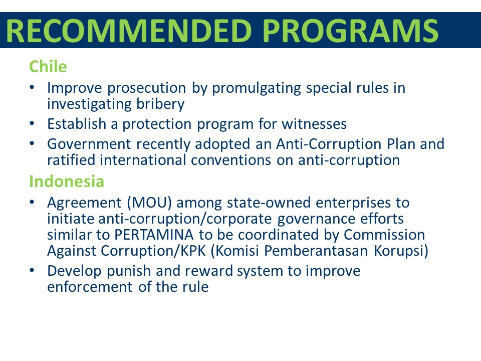 RECOMMENDED PROGRAMS Chile Improve prosecution by promulgating special rules in investigating bribery Establish a protection program for witnesses Government recently adopted an Anti-Corruption Plan and ratified international conventions on anti-corruption Indonesia Agreement (MOU) among state-owned enterprises to initiate anti-corruption/corporate governance efforts similar to PERTAMINA to be coordinated by Commission Against Corruption/KPK (Komisi Pemberantasan Korupsi) Develop punish and reward system to improve enforcement of the rule