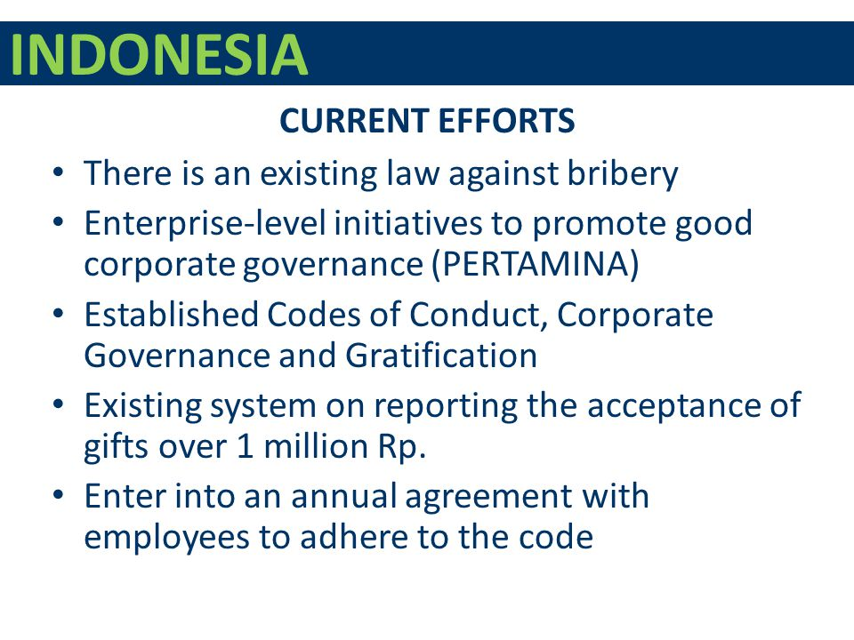 INDONESIA There is an existing law against bribery Enterprise-level initiatives to promote good corporate governance (PERTAMINA) Established Codes of Conduct, Corporate Governance and Gratification Existing system on reporting the acceptance of gifts over 1 million Rp.