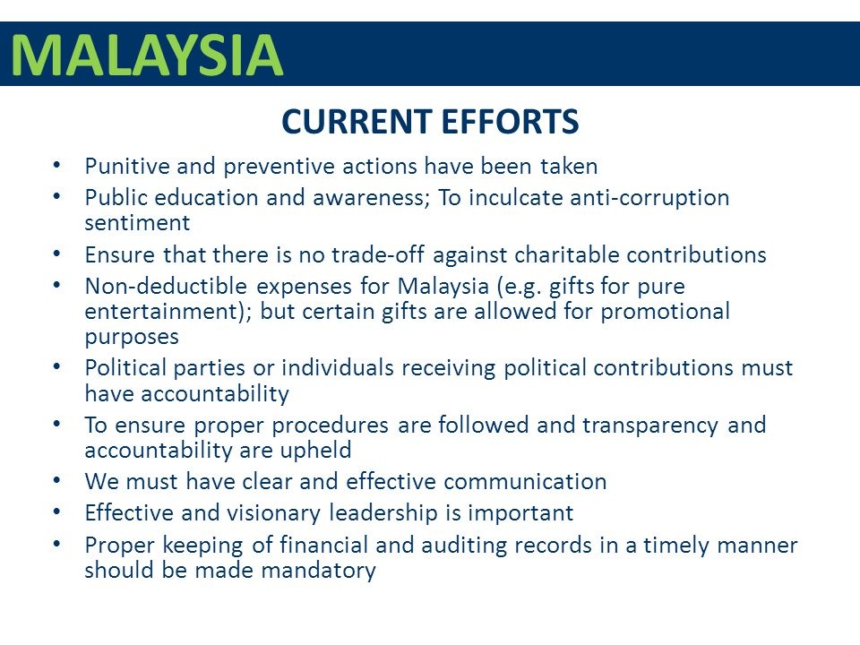 MALAYSIA Punitive and preventive actions have been taken Public education and awareness; To inculcate anti-corruption sentiment Ensure that there is no trade-off against charitable contributions Non-deductible expenses for Malaysia (e.g.