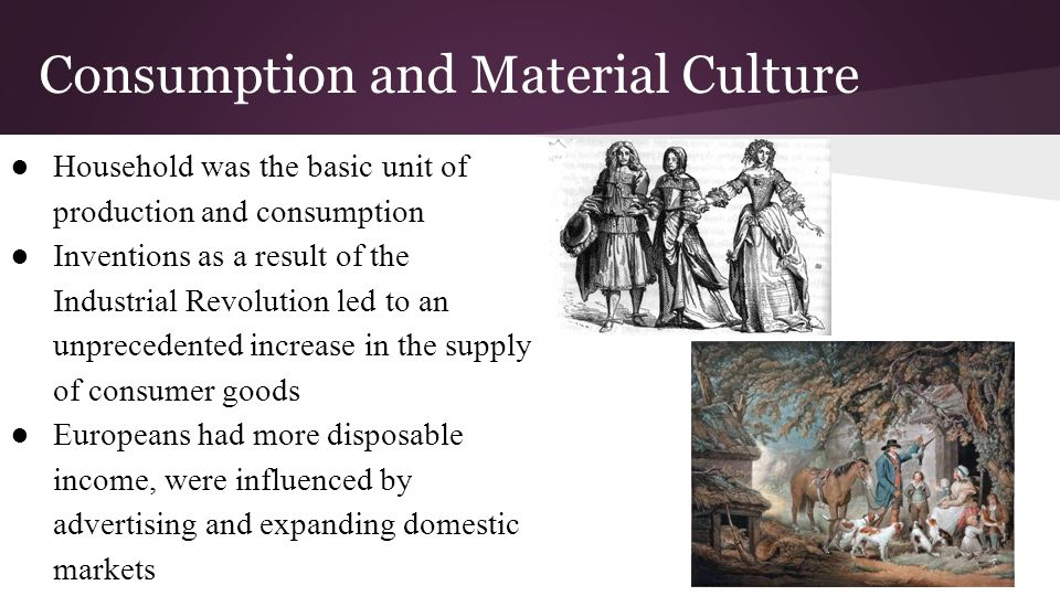 Consumption and Material Culture ●Household was the basic unit of production and consumption ●Inventions as a result of the Industrial Revolution led