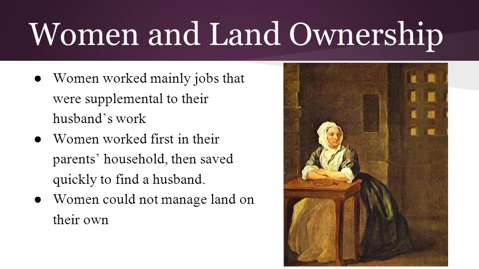 Women and Land Ownership ● Women worked mainly jobs that were supplemental to their husband's work ● Women worked first in their parents' household, t
