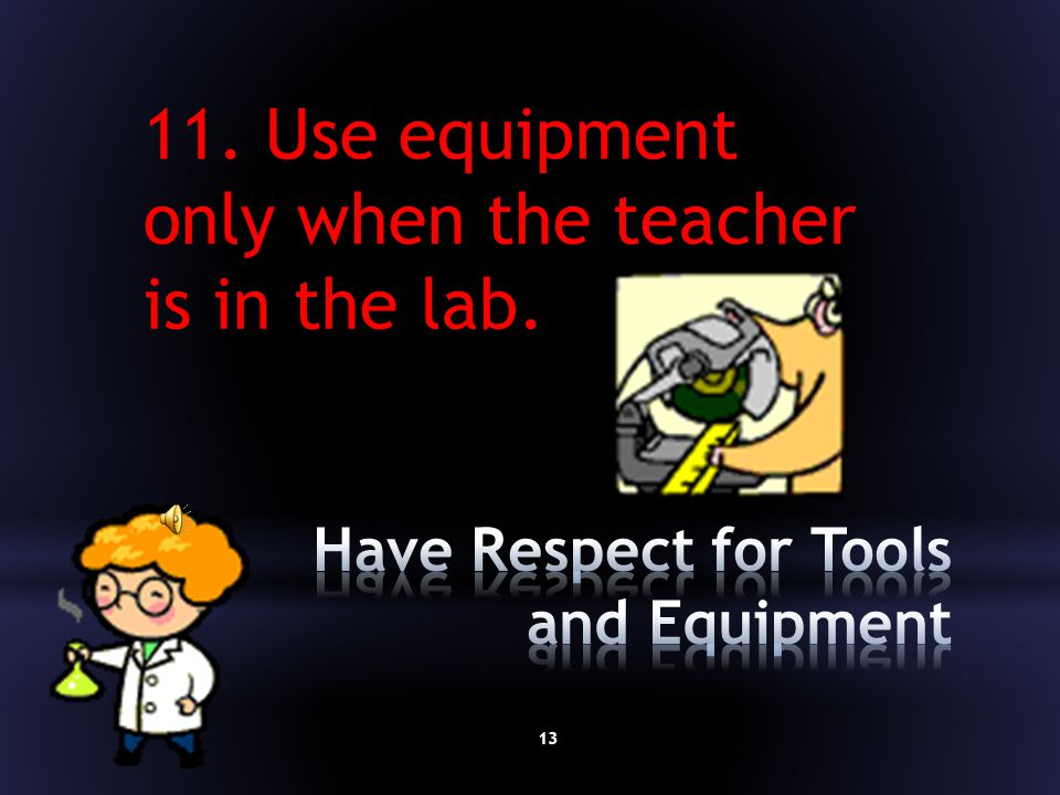 12 10. Before you use any tool or machine, make sure you know the safety rules and make sure you get your teacher's permission.