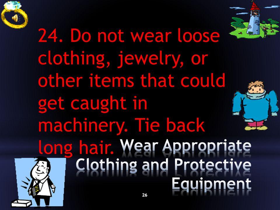 25 23. Use ear protection near loud equipment.