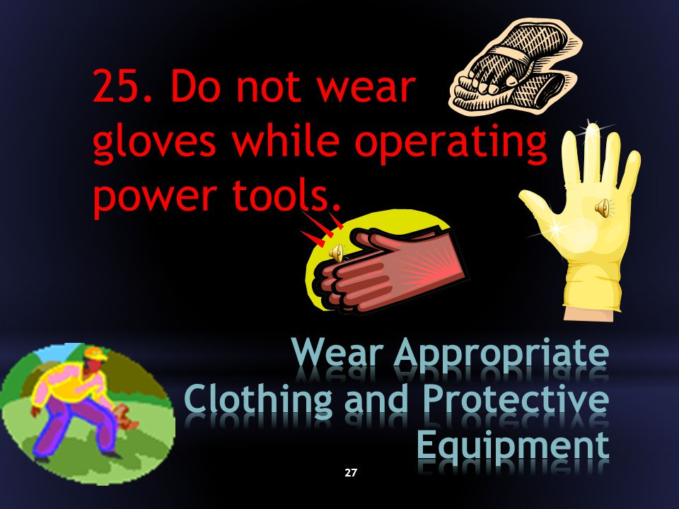 26 24. Do not wear loose clothing, jewelry, or other items that could get caught in machinery.