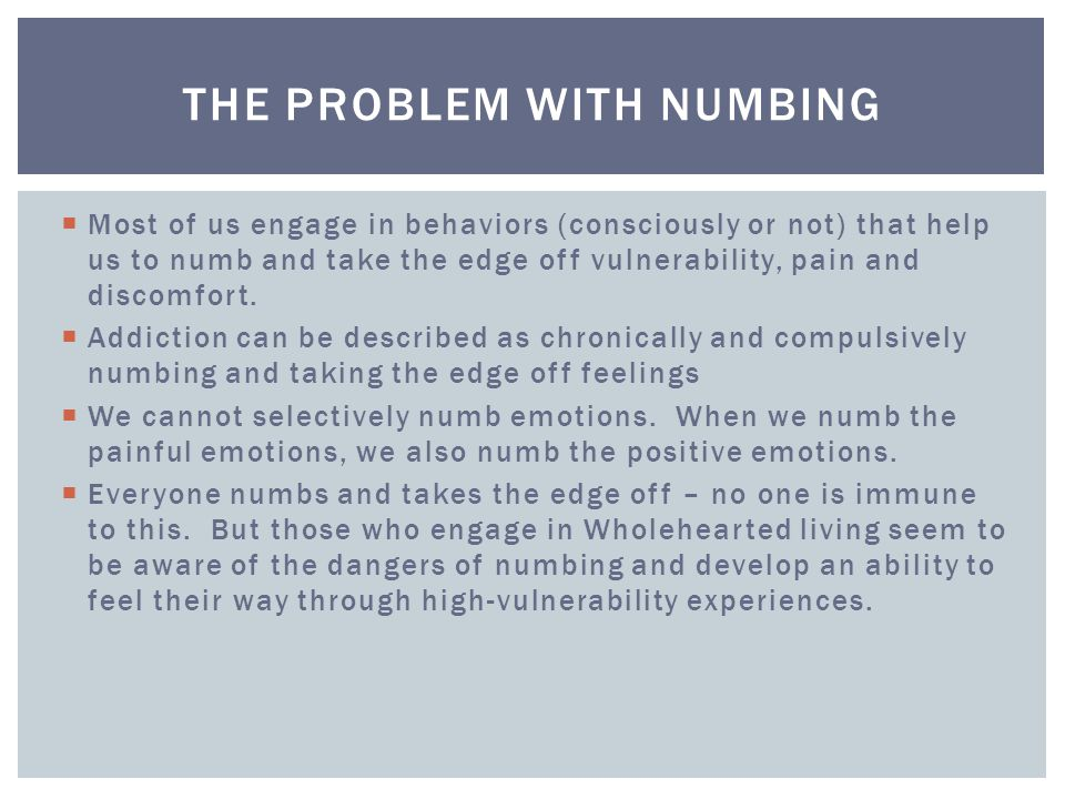  Most of us engage in behaviors (consciously or not) that help us to numb and take the edge off vulnerability, pain and discomfort.