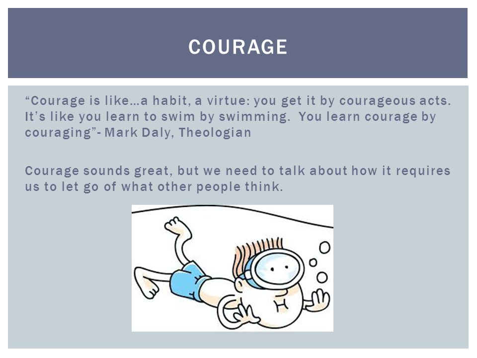 Courage is like…a habit, a virtue: you get it by courageous acts.