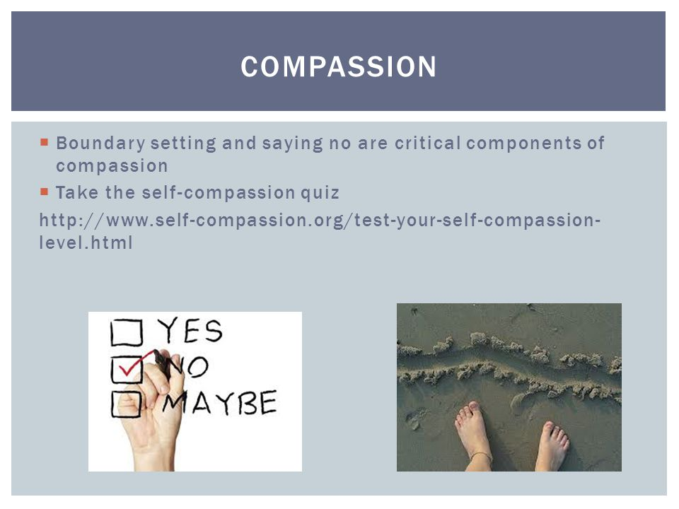 Boundary setting and saying no are critical components of compassion  Take the self-compassion quiz http://www.self-compassion.org/test-your-self-compassion- level.html COMPASSION