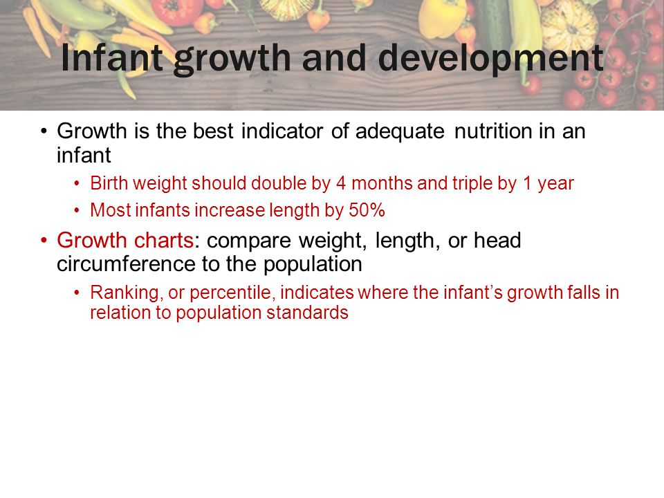 Infant growth and development Growth is the best indicator of adequate nutrition in an infant Birth weight should double by 4 months and triple by 1 y