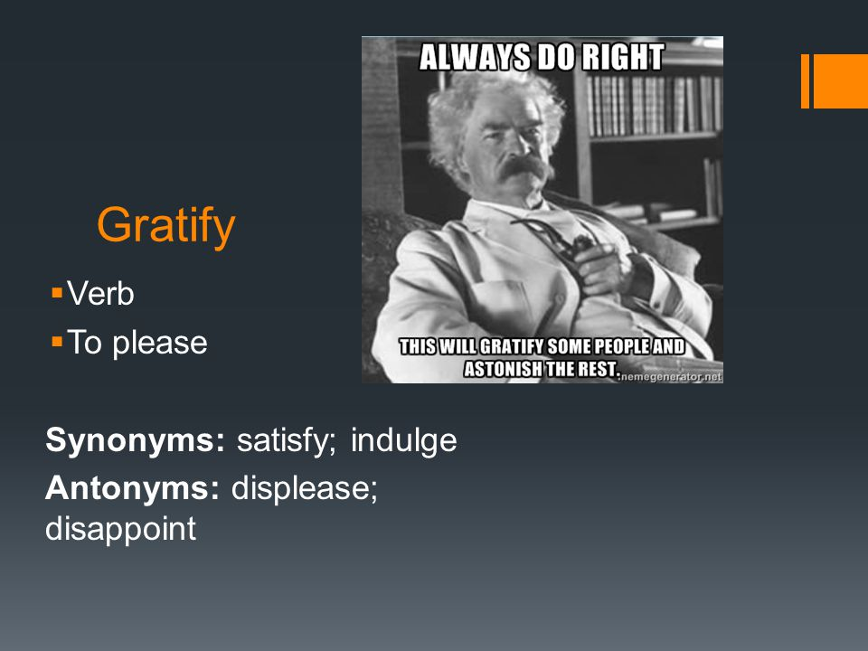 Gratify  Verb  To please Synonyms: satisfy; indulge Antonyms: displease; disappoint