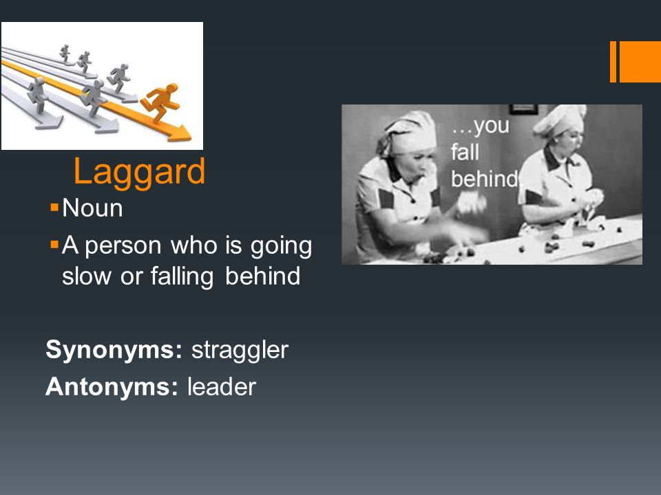 Laggard  Noun  A person who is going slow or falling behind Synonyms: straggler Antonyms: leader