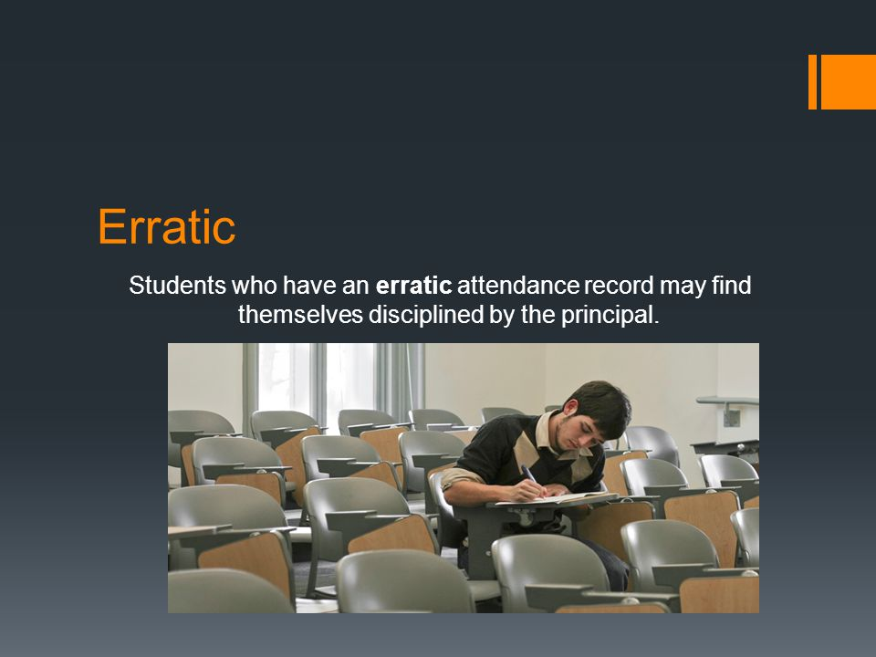 Students who have an erratic attendance record may find themselves disciplined by the principal.