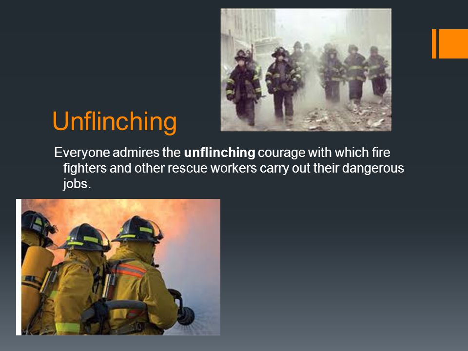 Everyone admires the unflinching courage with which fire fighters and other rescue workers carry out their dangerous jobs.
