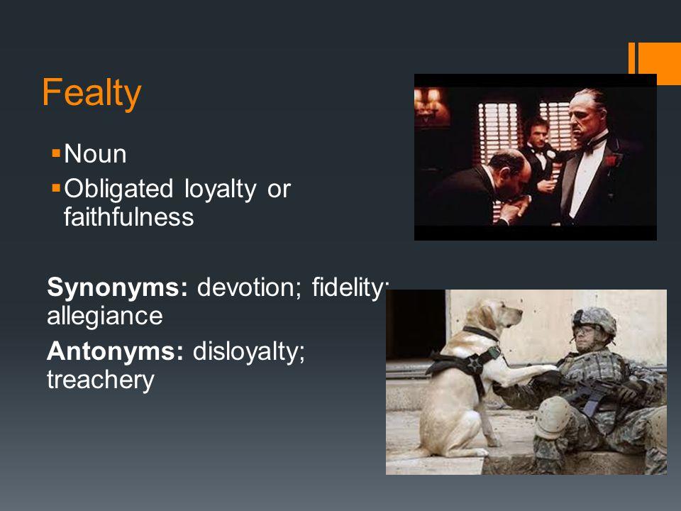 Fealty  Noun  Obligated loyalty or faithfulness Synonyms: devotion; fidelity; allegiance Antonyms: disloyalty; treachery