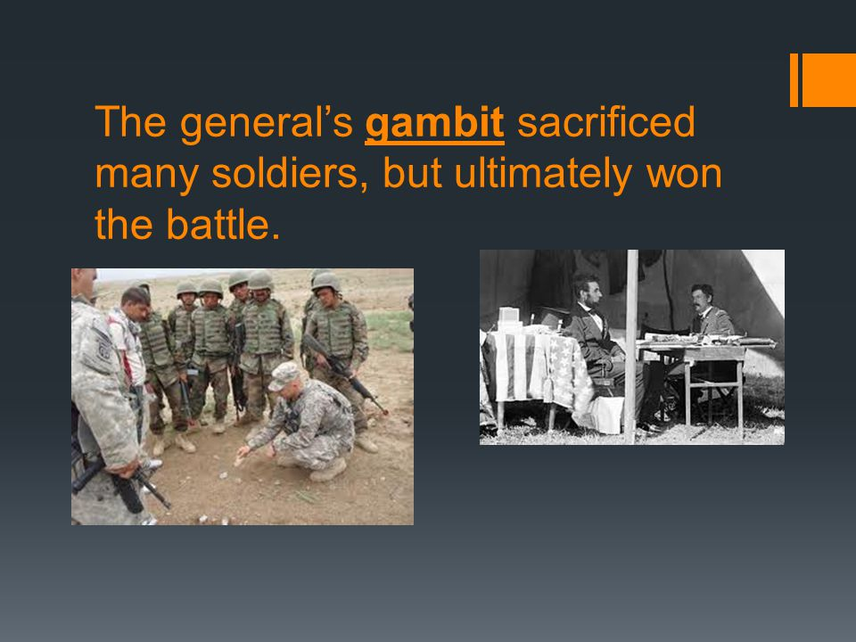 The general's gambit sacrificed many soldiers, but ultimately won the battle.