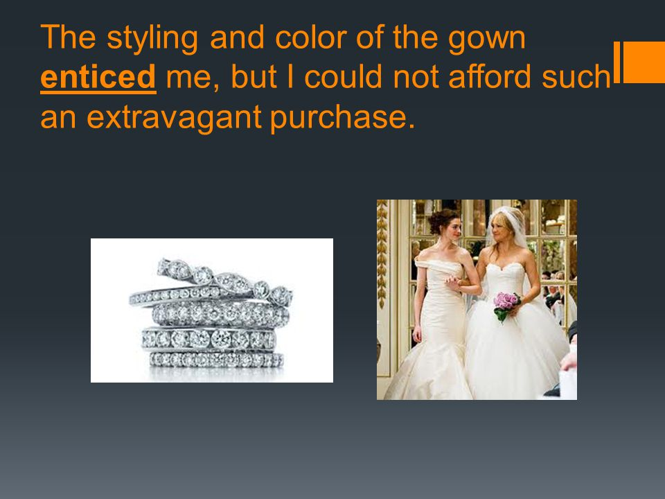 The styling and color of the gown enticed me, but I could not afford such an extravagant purchase.