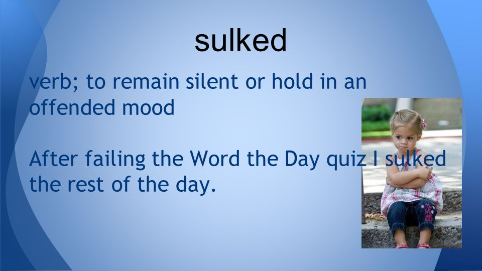 verb; to remain silent or hold in an offended mood After failing the Word the Day quiz I sulked the rest of the day.