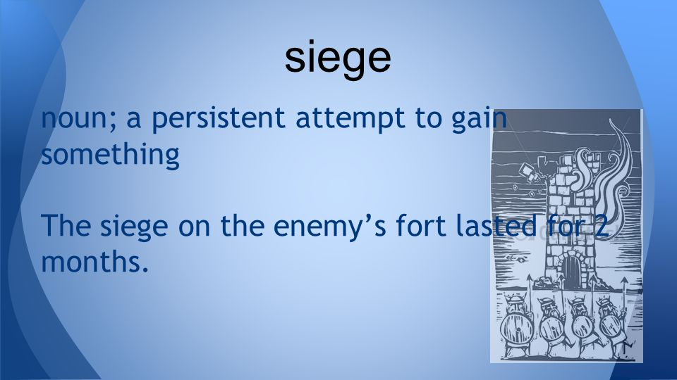 noun; a persistent attempt to gain something The siege on the enemy's fort lasted for 2 months.