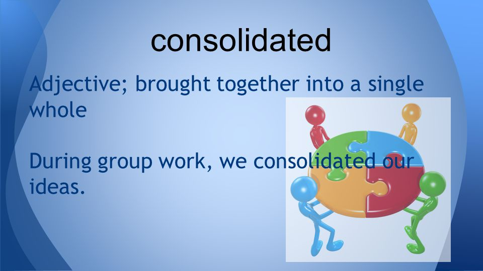 Adjective; brought together into a single whole During group work, we consolidated our ideas.