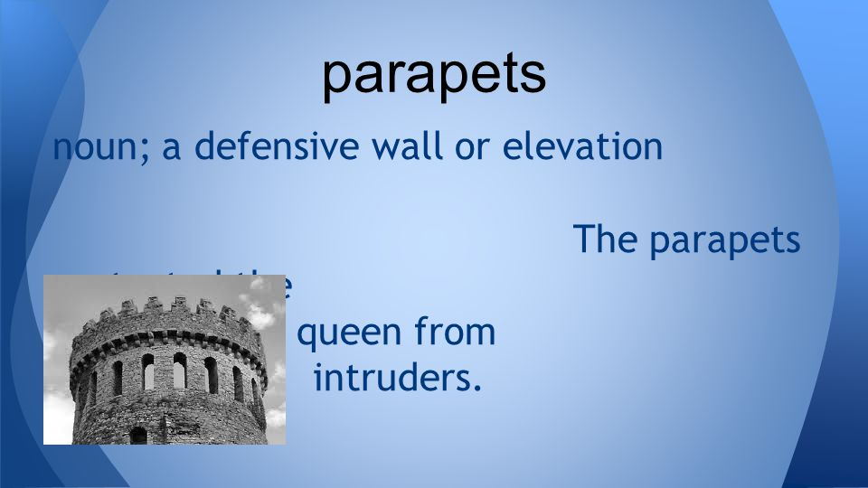 noun; a defensive wall or elevation The parapets protected the king and queen from intruders.
