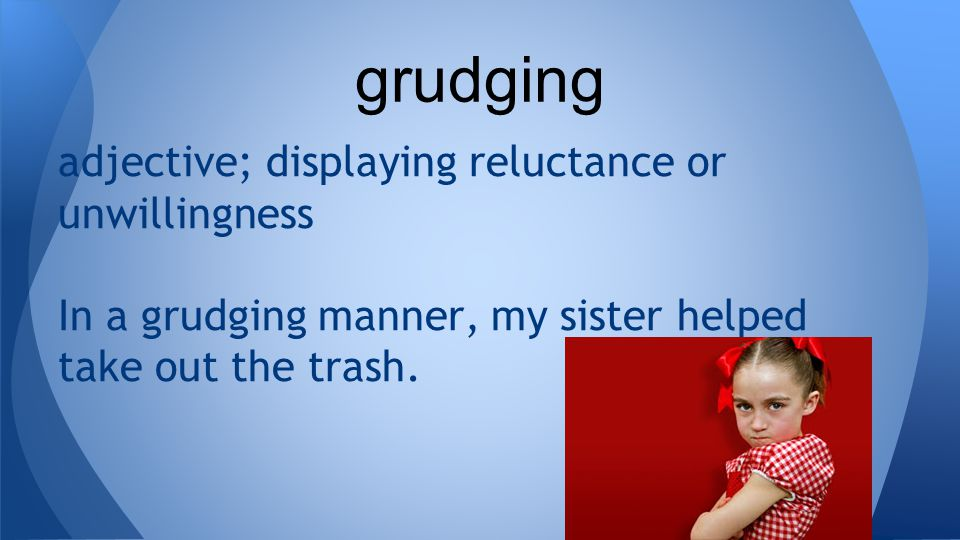 adjective; displaying reluctance or unwillingness In a grudging manner, my sister helped take out the trash.
