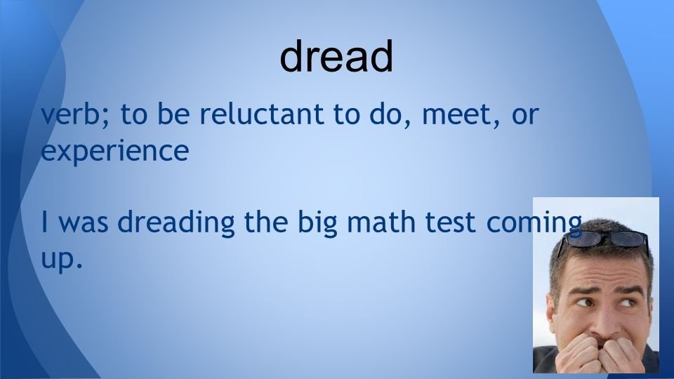 verb; to be reluctant to do, meet, or experience I was dreading the big math test coming up. dread