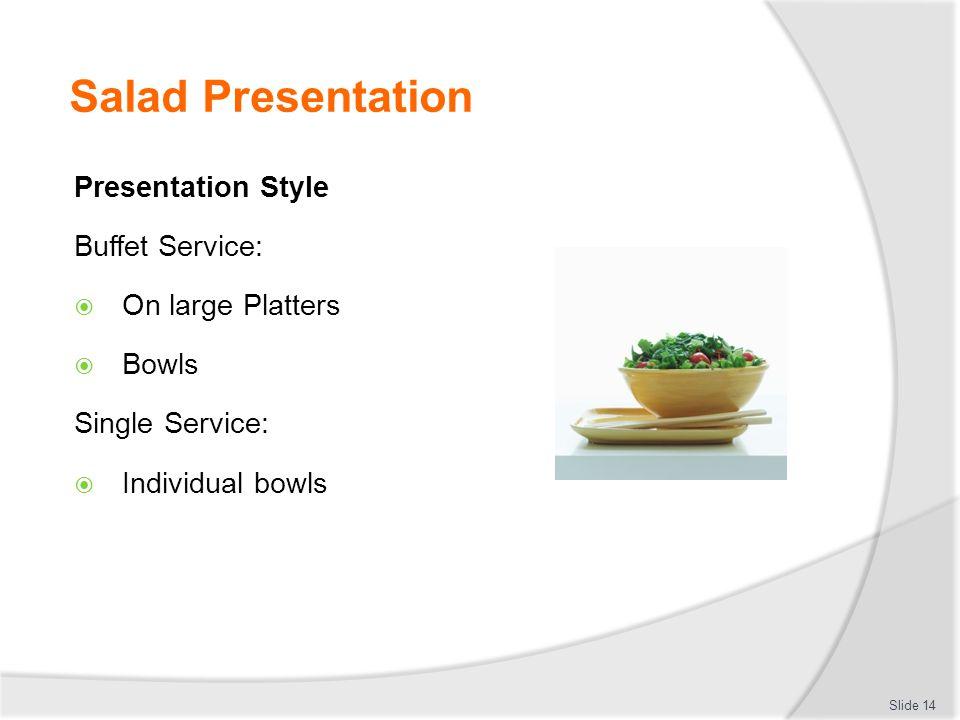 Salad Presentation Presentation Style Buffet Service:  On large Platters  Bowls Single Service:  Individual bowls Slide 14