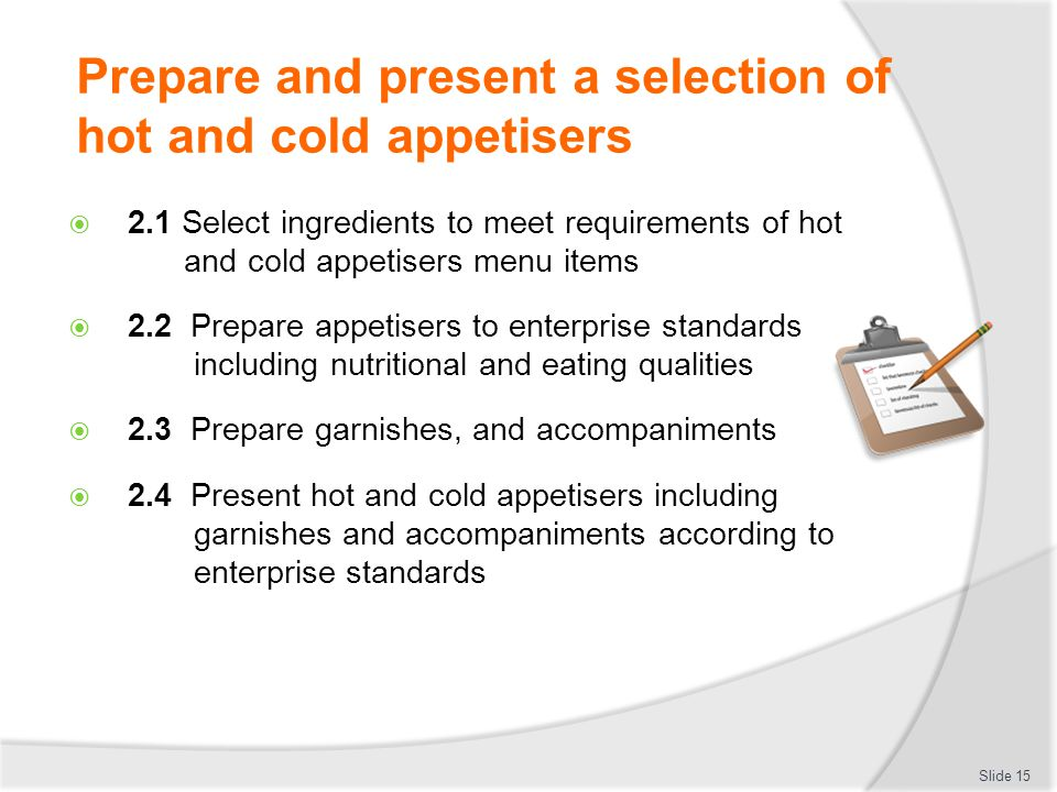Prepare and present a selection of hot and cold appetisers  2.1 Select ingredients to meet requirements of hot and cold appetisers menu items  2.2 P