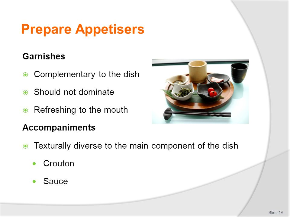 Prepare Appetisers Garnishes  Complementary to the dish  Should not dominate  Refreshing to the mouth Accompaniments  Texturally diverse to the ma