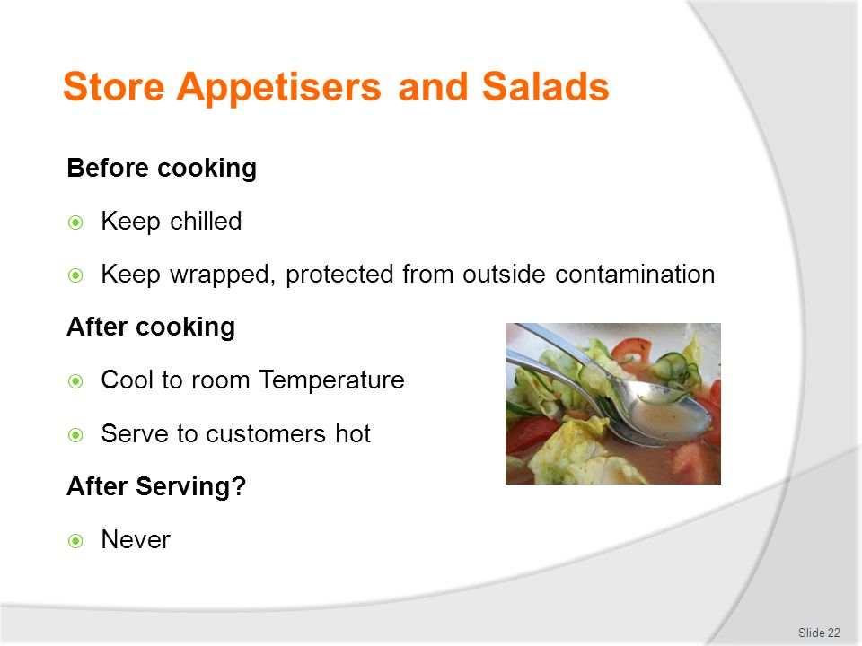 Store Appetisers and Salads Before cooking  Keep chilled  Keep wrapped, protected from outside contamination After cooking  Cool to room Temperatur