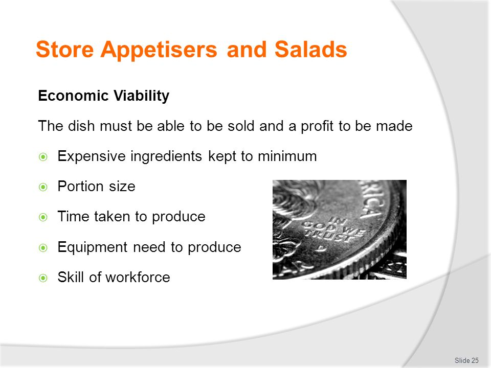 Store Appetisers and Salads Economic Viability The dish must be able to be sold and a profit to be made  Expensive ingredients kept to minimum  Port