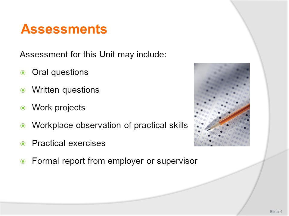 Assessments Assessment for this Unit may include:  Oral questions  Written questions  Work projects  Workplace observation of practical skills  P