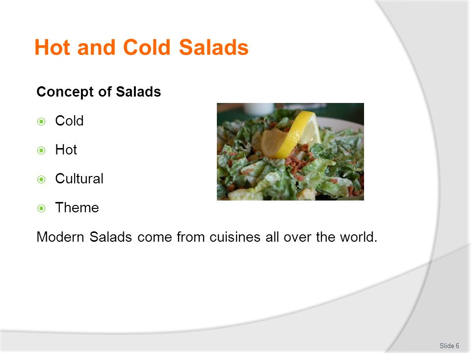 Hot and Cold Salads Concept of Salads  Cold  Hot  Cultural  Theme Modern Salads come from cuisines all over the world. Slide 6