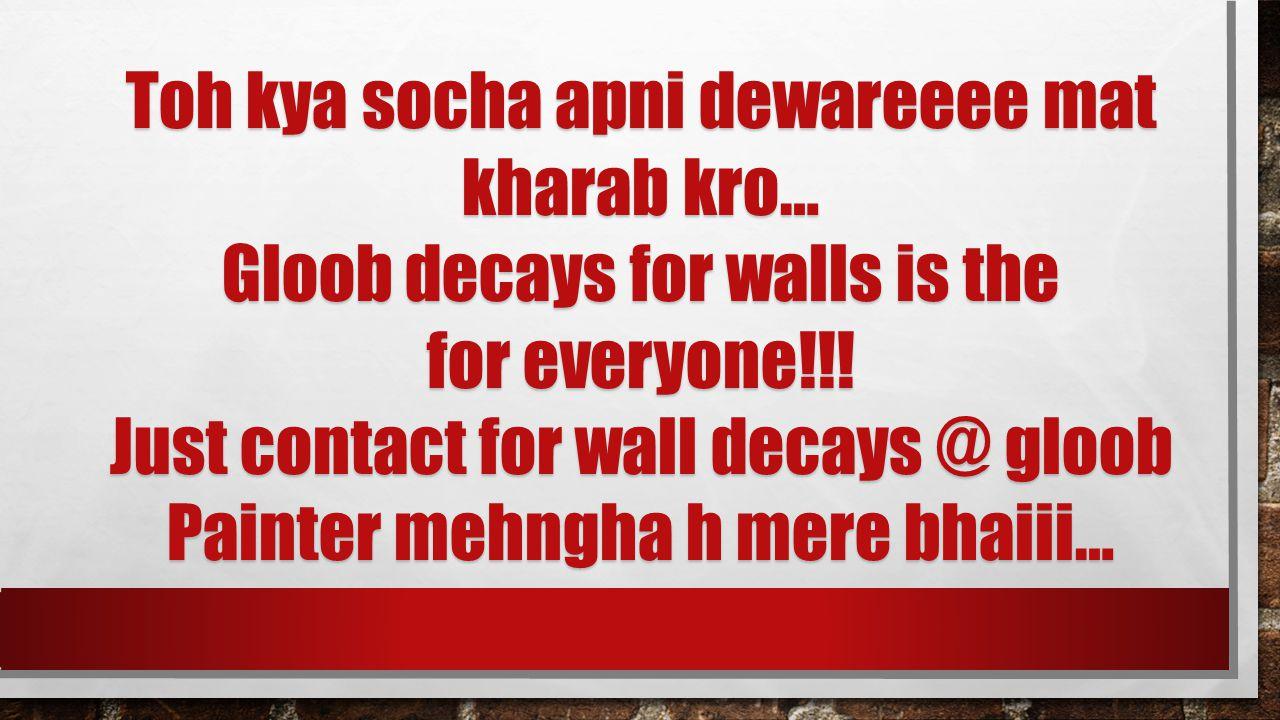 Toh kya socha apni dewareeee mat kharab kro… Gloob decays for walls is the for everyone!!.